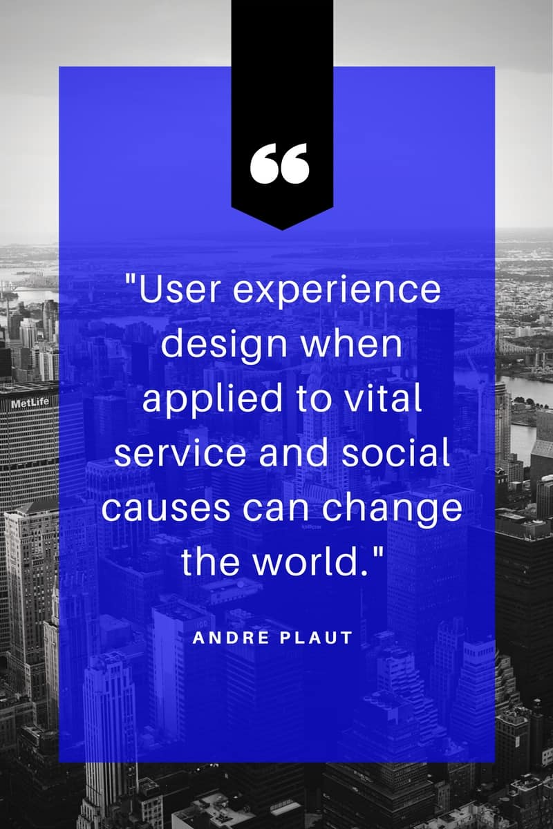 "Image is of a quote from Andre Plaut that states ""User experience design when applied to vital service and social causes can change the world."""