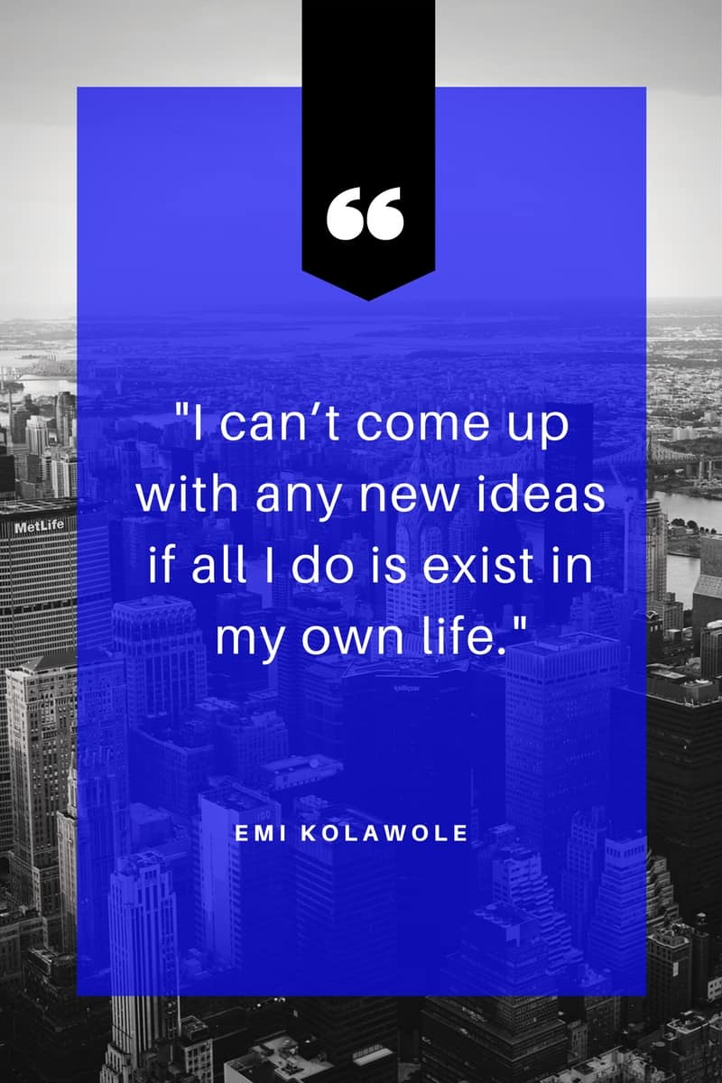 "Image of a quote by Emi Kolawole stating ""I can't come up with any new ideas if all I do is exist in my own life."""