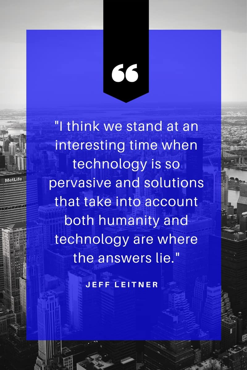 "Image of quote from Jeff Leitner stating ""I think we stand at an interesting time when technology is so pervasive and solutions that take into account both humanity and technology are where the answers lie."""