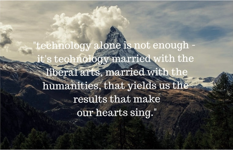 "Image of a quote by Steve Jobs that states ""technology alone is not enough - it's technology married with liberal arts, married with the humanities, that yields us the result that make our hearts sing."""