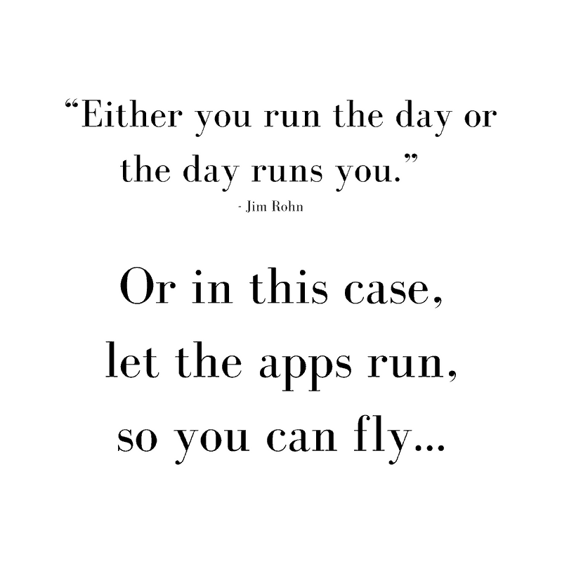 Quote says: either you run the day or the day runs you, Jim Rohn. Or in this case, let the apps run, so you can fly…