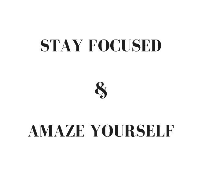 Stay focused and amaze yourself.