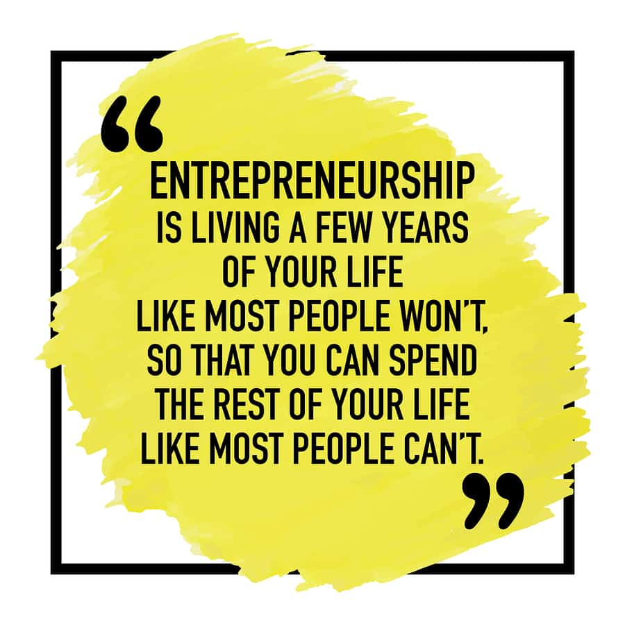 "An image of a quote saying, ""Entrepreneurship is living a few years of your life like most people won't so that you can spend the rest of your life like most people can't."""