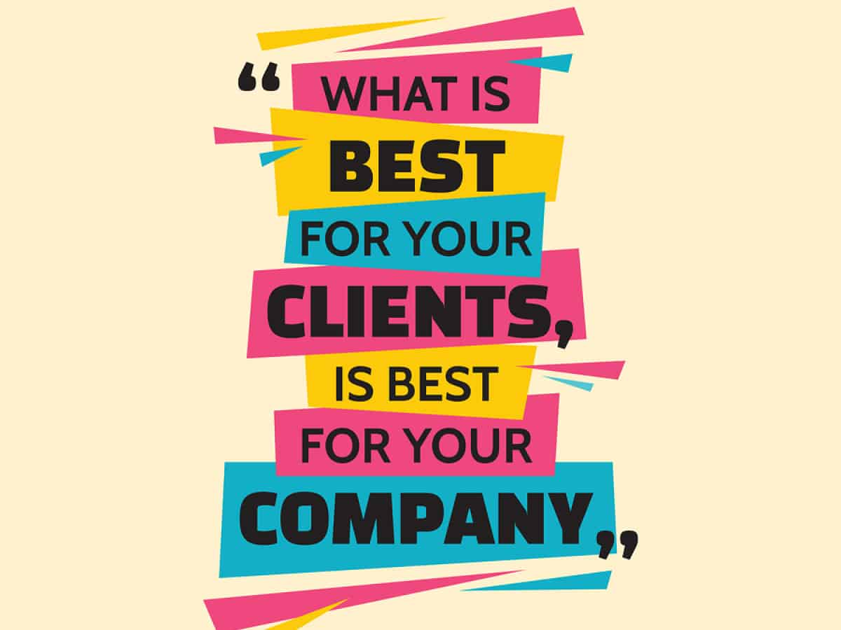 "An image rendering featuring a quote that says, ""What is best for your clients is best for your company."""